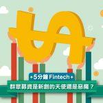 【5 分鐘 Fintech】群眾募資是創新搖籃,更考驗民眾智慧