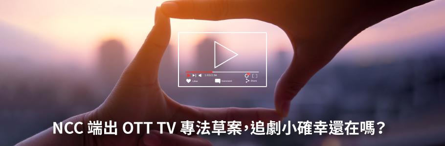 NCC 端出 OTT TV 專法草案,追劇小確幸還在嗎?
